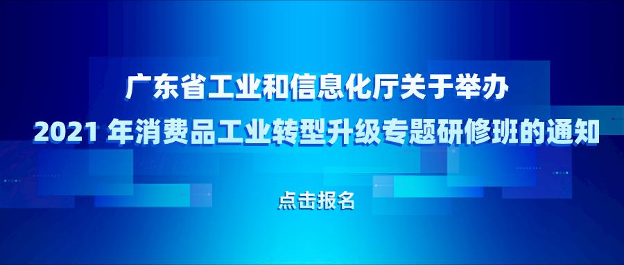 广东省工业和信息化厅关于举办 2021 年消费品工业转型升级专题研修班的通知